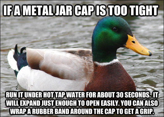 if a metal jar cap is too tight run it under hot tap water f - Actual Advice Mallard