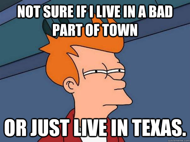 not sure if i live in a bad part of town or just live in tex - Futurama Fry