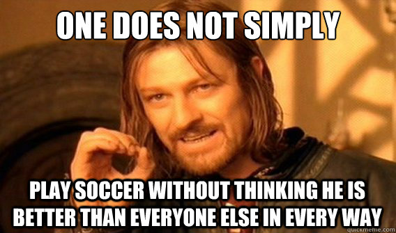 one does not simply play soccer without thinking he is bette - onedoesnotsimply