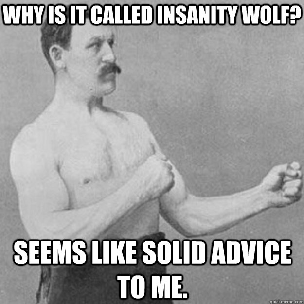 why is it called insanity wolf seems like solid advice to m - overly manly man