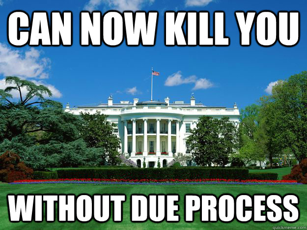 can now kill you without due process - Scumbag US Government Fixed