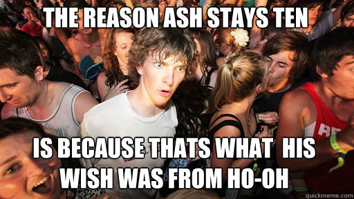 the reason ash stays ten is because thats what his wish wa - Sudden Clarity Clarence