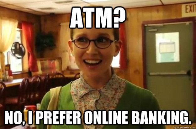 atm no i prefer online banking - Sexually Oblivious Female
