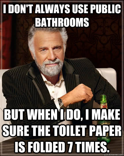 i dont always use public bathrooms but when i do i make su - The Most Interesting Man In The World