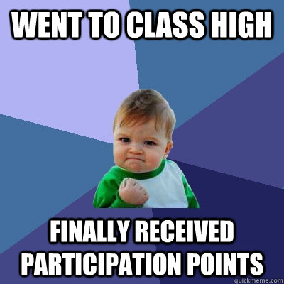 went to class high finally received participation points - Success Kid
