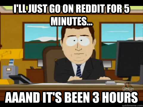 ill just go on reddit for 5 minutes aaand its been 3 ho - Aaand its gone