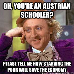 oh youre an austrian schooler please tell me how starving - Condescending Wonka