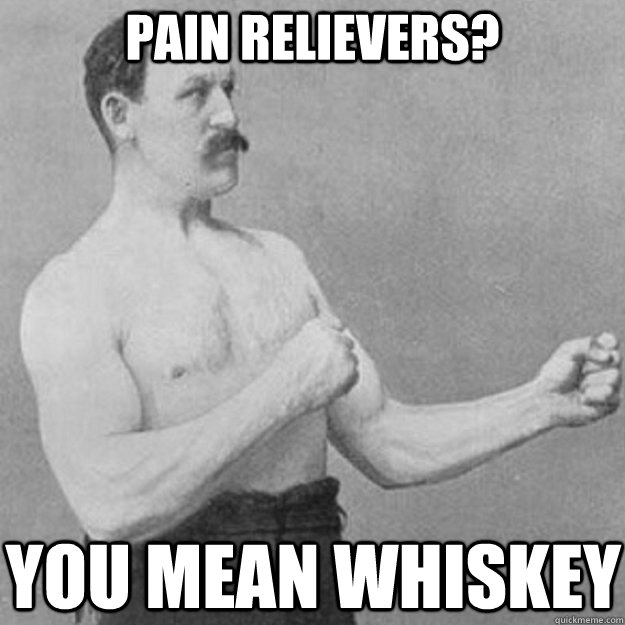 pain relievers you mean whiskey - overly manly man