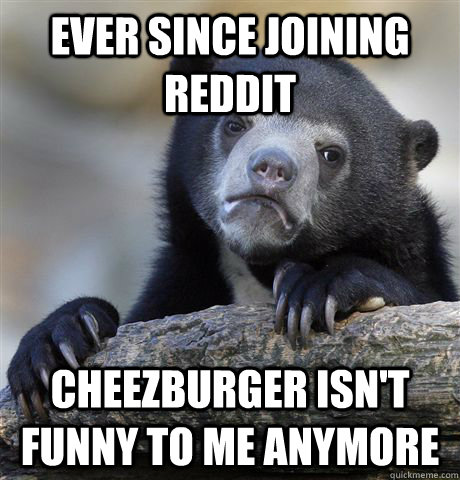 ever since joining reddit cheezburger isnt funny to me anym - confessionbear