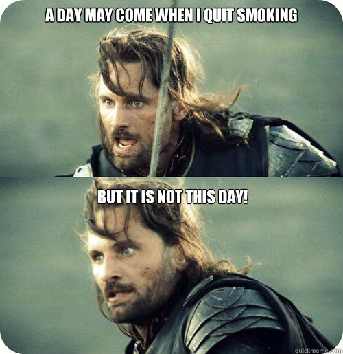 a day may come when i quit smoking but it is not this day - Aragorn Inspirational Speech