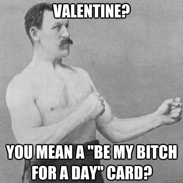 valentine you mean a be my bitch for a day card - overly manly man