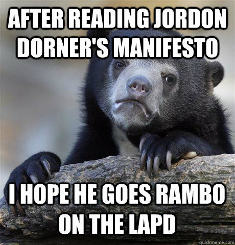 after reading jordon dorners manifesto i hope he goes rambo - Confession Bear