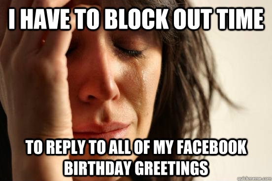 i have to block out time to reply to all of my facebook birt - First World Problems