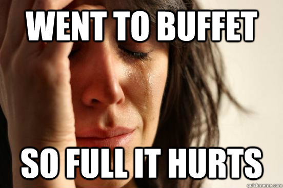 went to buffet so full it hurts - First World Problems