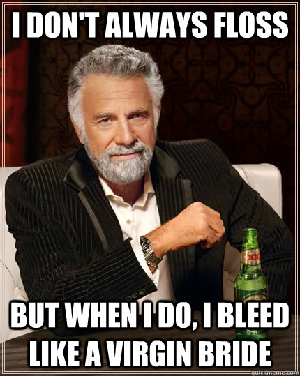i dont always floss but when i do i bleed like a virgin br - The Most Interesting Man In The World