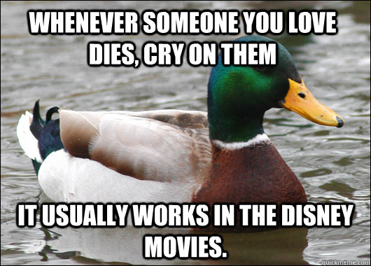 whenever someone you love dies cry on them it usually works - Actual Advice Mallard