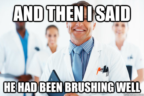 and then i said he had been brushing well - scumbag dentist