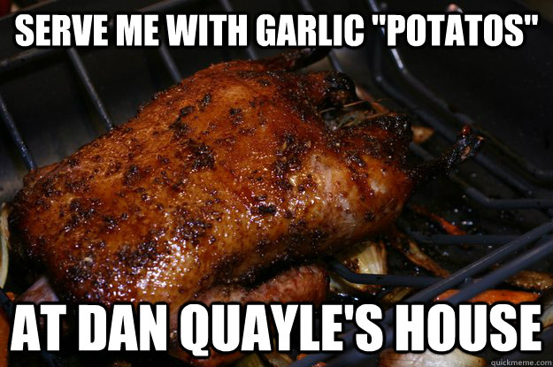 serve me with garlic potatos at dan quayles house -