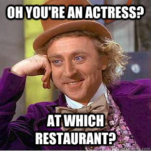 oh youre an actress at which restaurant  - CondescendingWonka