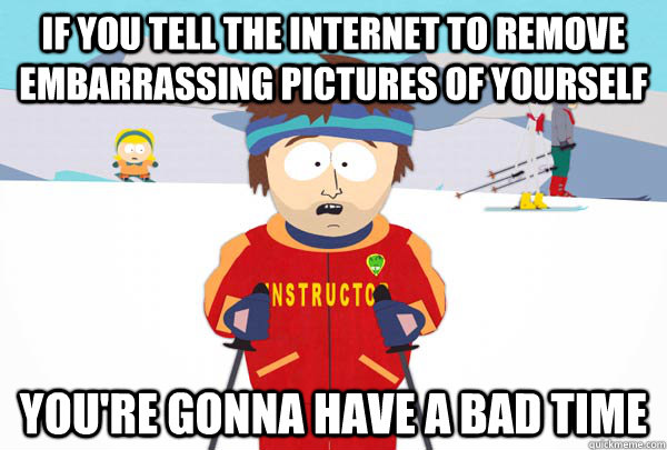 if you tell the internet to remove embarrassing pictures of  - SuperCoolSkiInstructor