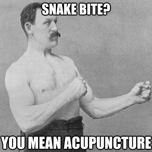 snake bite you mean acupuncture  - overly manly man