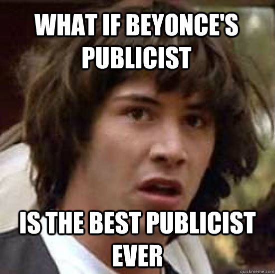what if beyonces publicist is the best publicist ever - conspiracy keanu