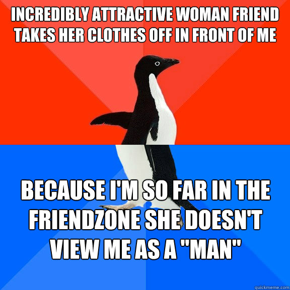 incredibly attractive woman friend takes her clothes off in  - Socially Awesome Awkward Penguin