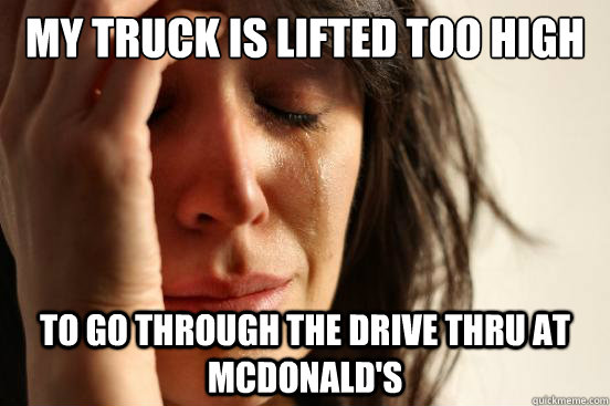 my truck is lifted too high to go through the drive thru at  - First World Problems
