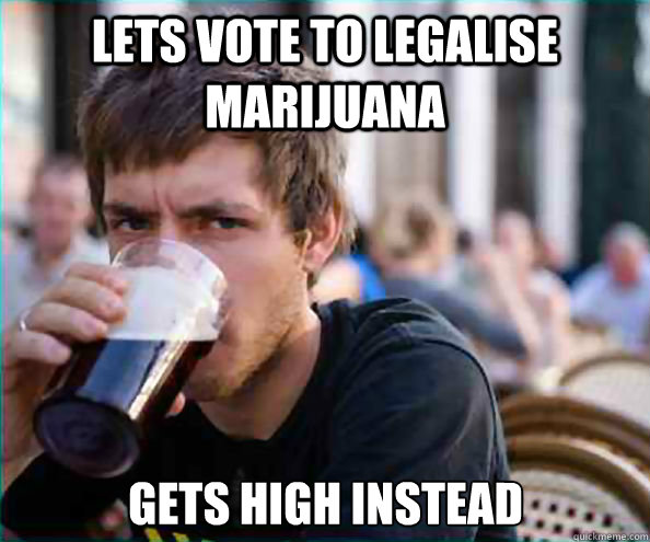lets vote to legalise marijuana gets high instead  - Lazy College Senior