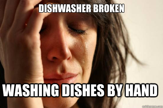 dishwasher broken washing dishes by hand - FirstWorldProblems