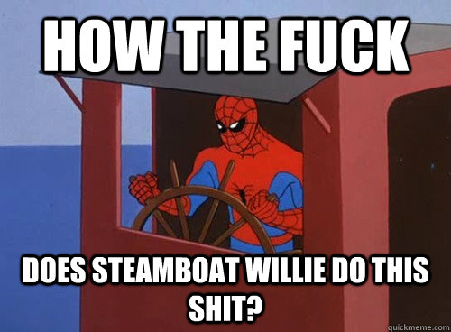 how the fuck does steamboat willie do this shit - 