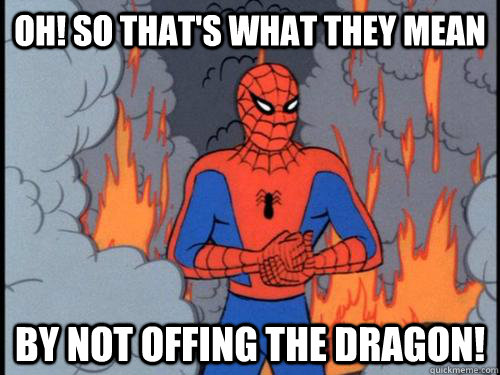 oh so thats what they mean by not offing the dragon - 