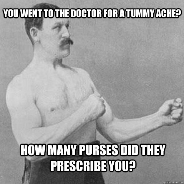 you went to the doctor for a tummy ache how many purses did - overly manly man