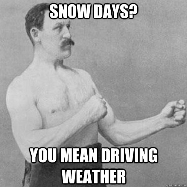 snow days you mean driving weather - overly manly man