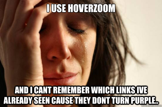 i use hoverzoom and i cant remember which links ive already  - First World Problems