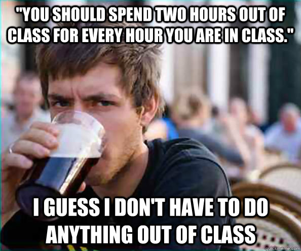 you should spend two hours out of class for every hour you  - Lazy College Senior