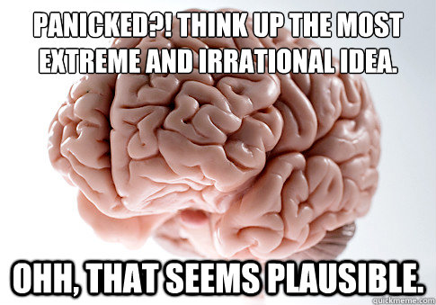 panicked think up the most extreme and irrational idea o - Scumbag Brain