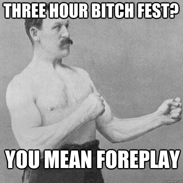 three hour bitch fest you mean foreplay - overly manly man