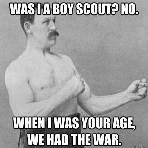 was i a boy scout no when i was your age we had the wa - overly manly man