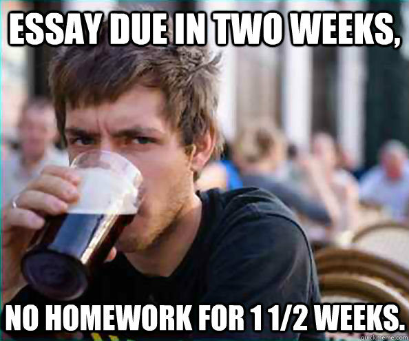 essay due in two weeks no homework for 1 12 weeks - Lazy College Senior