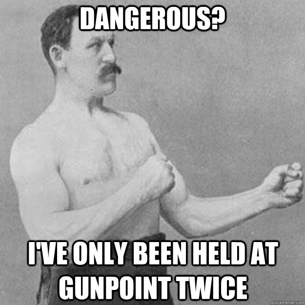 dangerous ive only been held at gunpoint twice - overly manly man