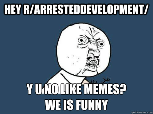 hey rarresteddevelopment y u no like memes we is funny - Y U No