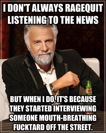 i dont always ragequit listening to the news but when i do - The Most Interesting Man In The World