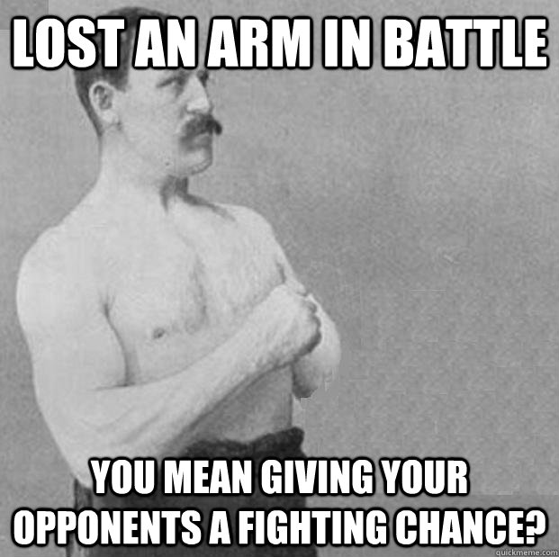 lost an arm in battle you mean giving your opponents a fight -