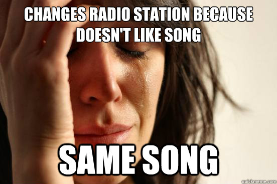 changes radio station because doesnt like song same song - First World Problems