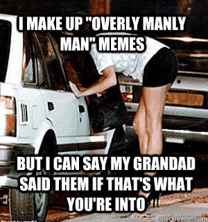 i make up overly manly man memes but i can say my grandad  - Karma Whore