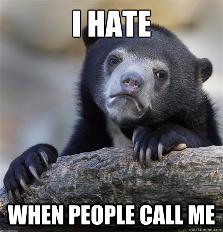 i hate when people call me - confessionbear