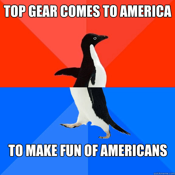 top gear comes to america to make fun of americans - Socially Awesome Awkward Penguin
