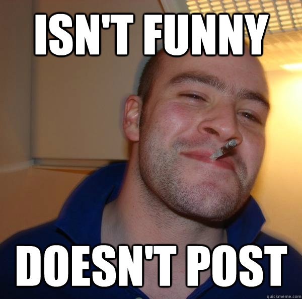 isnt funny doesnt post - Good Guy Greg