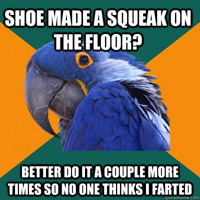 shoe made a squeak on the floor better do it a couple more  - Paranoid Parrot
